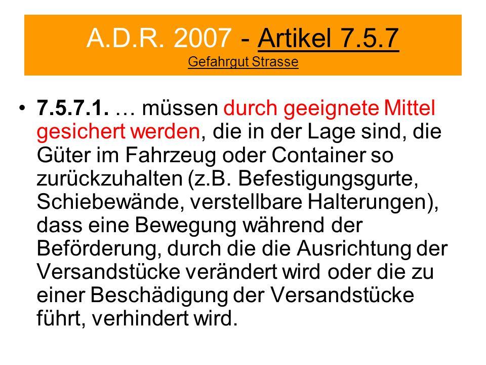 A.D.R. 2007 - Artikel 7.5.7 Gefahrgut Strasse 7.5.7.1. … müssen durch geeignete Mittel gesichert werden, die in der Lage sind, die Güter im Fahrzeug o