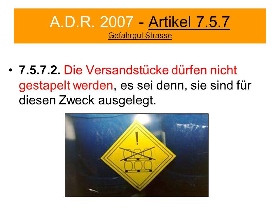 A.D.R. 2007 - Artikel 7.5.7 Gefahrgut Strasse 7.5.7.2. Die Versandstücke dürfen nicht gestapelt werden, es sei denn, sie sind für diesen Zweck ausgele