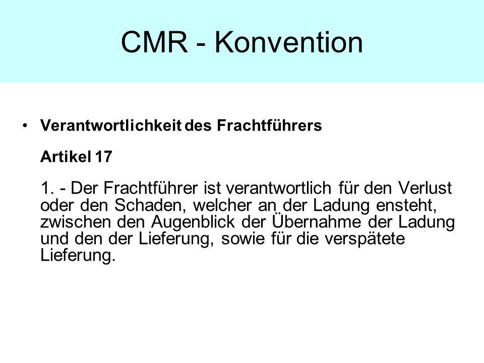 CMR - Konvention Verantwortlichkeit des Frachtführers Artikel 17 1. - Der Frachtführer ist verantwortlich für den Verlust oder den Schaden, welcher an