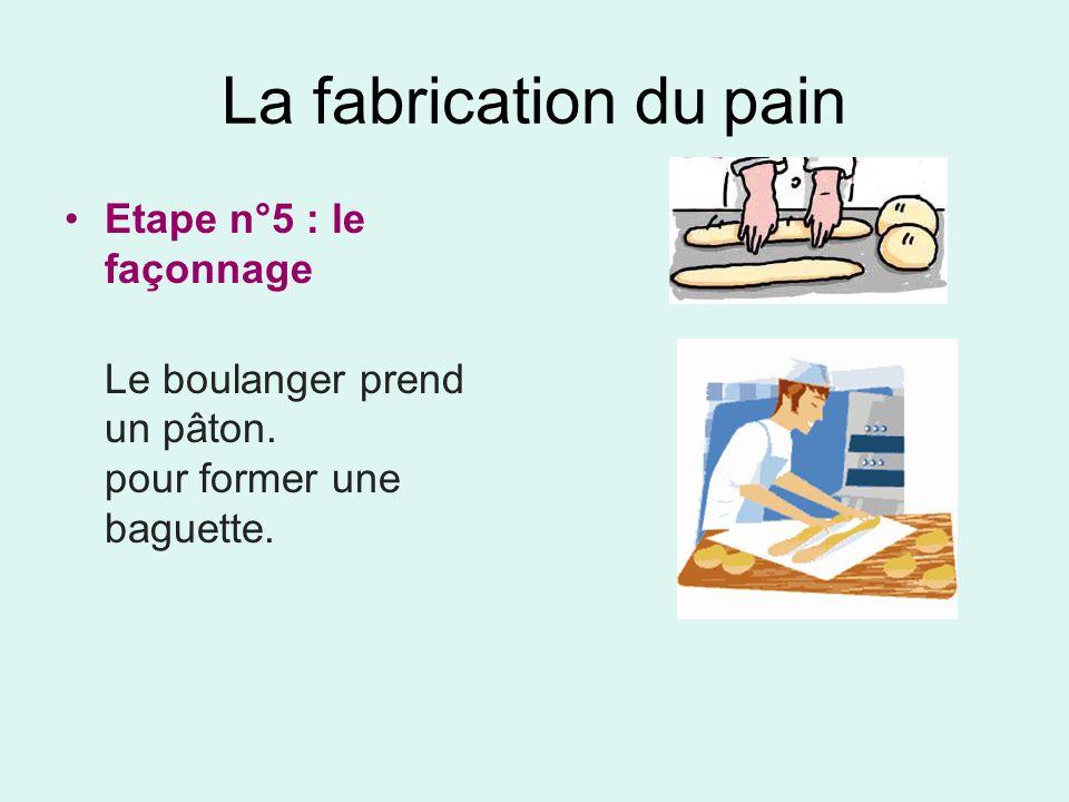 La fabrication du pain Etape n°5 : le façonnage Le boulanger prend un pâton. pour former une baguette.
