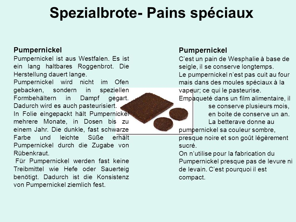 Spezialbrote- Pains spéciaux Pumpernickel Pumpernickel ist aus Westfalen. Es ist ein lang haltbares Roggenbrot. Die Herstellung dauert lange. Pumperni