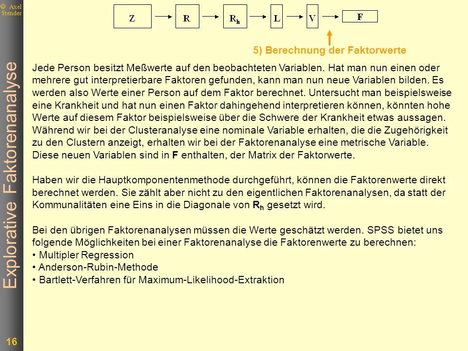 Explorative Faktorenanalyse 16 Axel Stender 5) Berechnung der Faktorwerte Jede Person besitzt Meßwerte auf den beobachteten Variablen. Hat man nun ein
