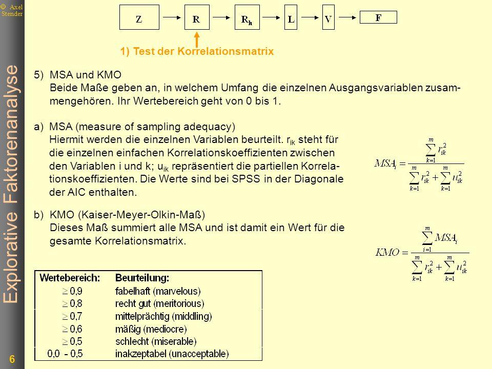 Explorative Faktorenanalyse 7 Axel Stender 2) Schätzung der Kommunalitäten 3) Extraktion der Faktoren L 1 L 2 V1V2V3V4V1V2V3V4 RL * L´=R + R - R + U 2 = U 2 = Diagonalmatrix der Einzelrestfaktoren Von vornherein soll nur die gemeinsame Varianz bei der Berechnung der Faktoren berücksichtigt werden.