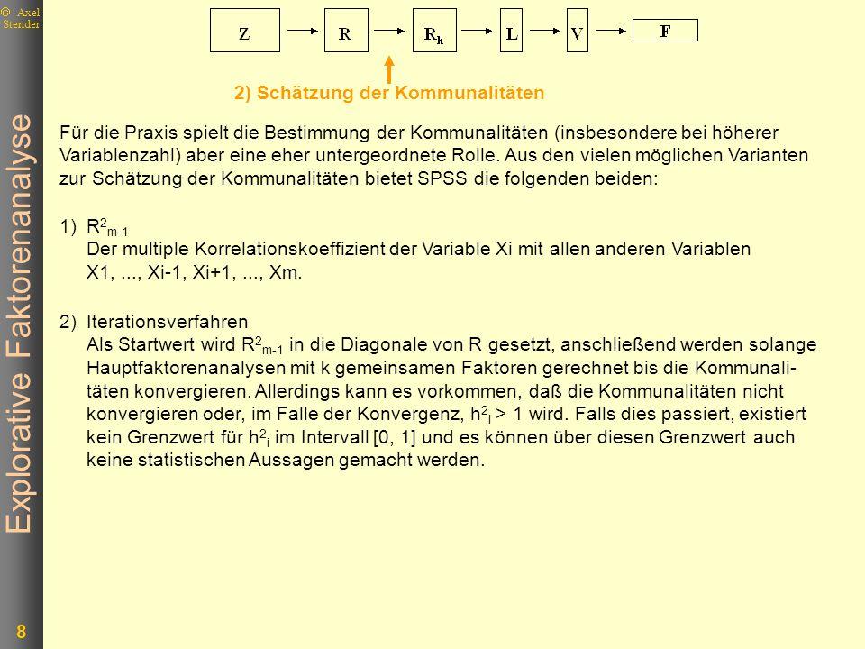 Explorative Faktorenanalyse 8 Axel Stender Für die Praxis spielt die Bestimmung der Kommunalitäten (insbesondere bei höherer Variablenzahl) aber eine