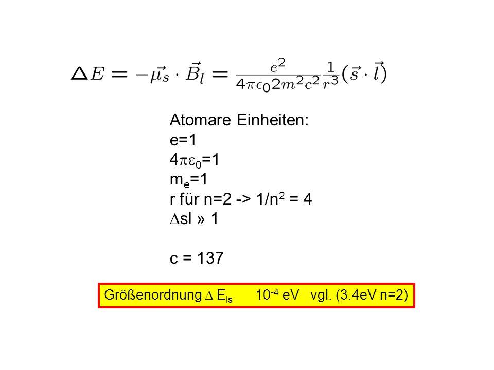 Atomare Einheiten: e=1 4 0 =1 m e =1 r für n=2 -> 1/n 2 = 4 sl » 1 c = 137 Größenordnung E ls 10 -4 eV vgl. (3.4eV n=2)