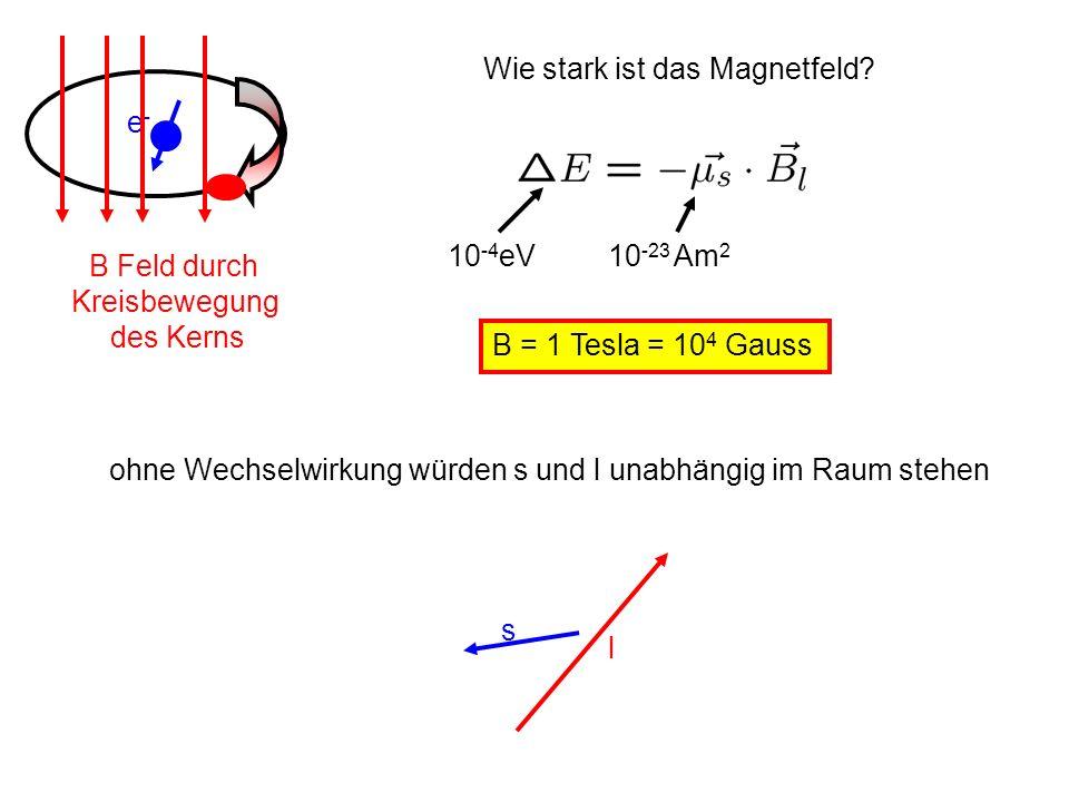 e-e- B Feld durch Kreisbewegung des Kerns Wie stark ist das Magnetfeld? 10 -4 eV 10 -23 Am 2 B = 1 Tesla = 10 4 Gauss s l ohne Wechselwirkung würden s