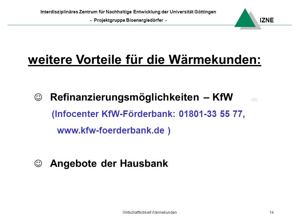 IZNE Interdisziplinäres Zentrum für Nachhaltige Entwicklung der Universität Göttingen - Projektgruppe Bioenergiedörfer - Wirtschaftlichkeit Wärmekunden14 weitere Vorteile für die Wärmekunden: Refinanzierungsmöglichkeiten – KfW KfWKfW (Infocenter KfW-Förderbank: 01801-33 55 77, www.kfw-foerderbank.de ) Angebote der Hausbank