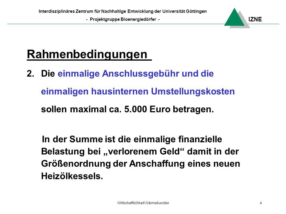 IZNE Interdisziplinäres Zentrum für Nachhaltige Entwicklung der Universität Göttingen - Projektgruppe Bioenergiedörfer - Wirtschaftlichkeit Wärmekunden4 Rahmenbedingungen 2.Die einmalige Anschlussgebühr und die einmaligen hausinternen Umstellungskosten sollen maximal ca.
