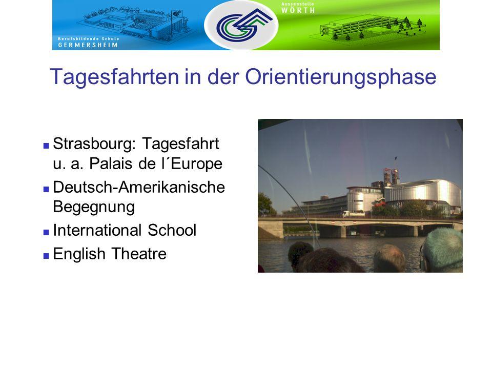 Tagesfahrten in der Orientierungsphase Strasbourg: Tagesfahrt u. a. Palais de l´Europe Deutsch-Amerikanische Begegnung International School English Th