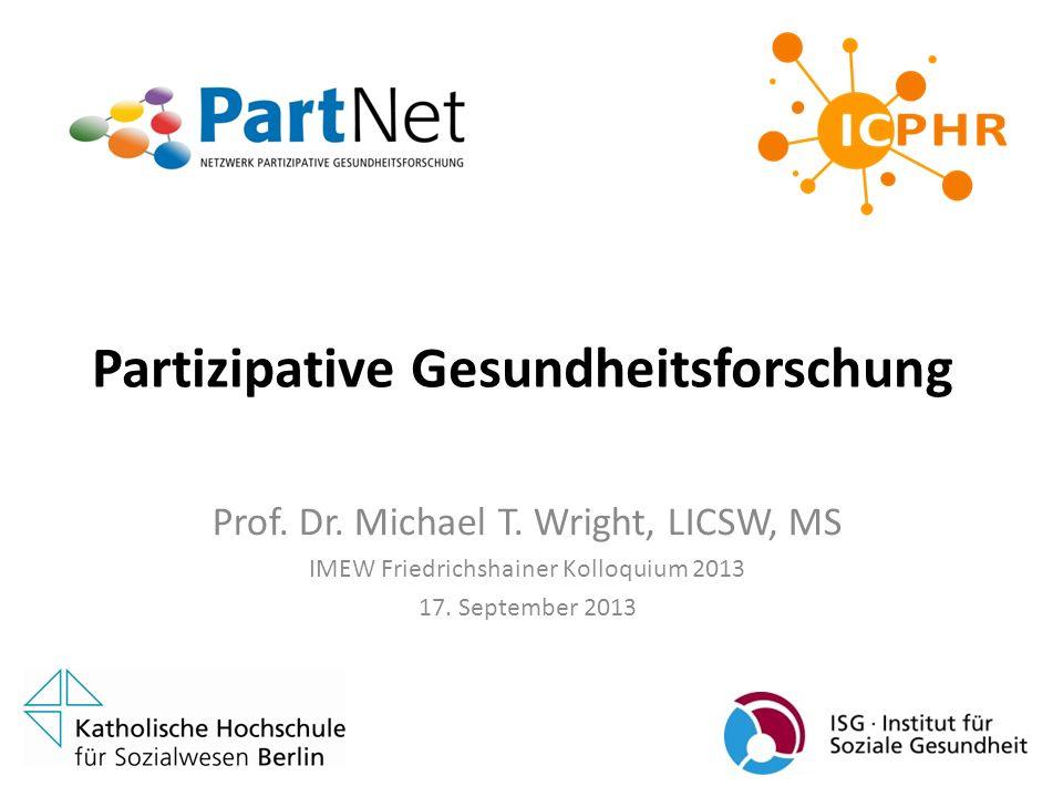 Partizipative Gesundheitsforschung Prof. Dr. Michael T. Wright, LICSW, MS IMEW Friedrichshainer Kolloquium 2013 17. September 2013