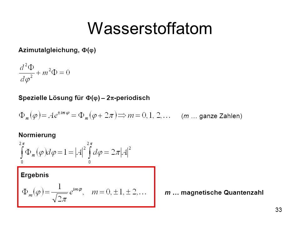 33 Wasserstoffatom Azimutalgleichung, ( ) Spezielle Lösung für ( ) – 2 -periodisch (m … ganze Zahlen) Normierung Ergebnis m … magnetische Quantenzahl