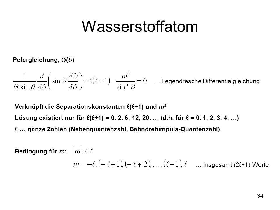 34 Wasserstoffatom Polargleichung, ( ) Verknüpft die Separationskonstanten (+1) und m² Lösung existiert nur für (+1) = 0, 2, 6, 12, 20, … (d.h. für =
