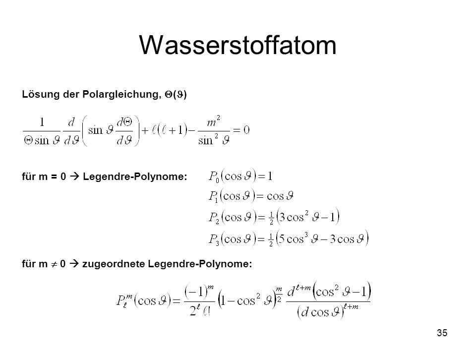 35 Wasserstoffatom Lösung der Polargleichung, ( ) für m = 0 Legendre-Polynome: für m 0 zugeordnete Legendre-Polynome: