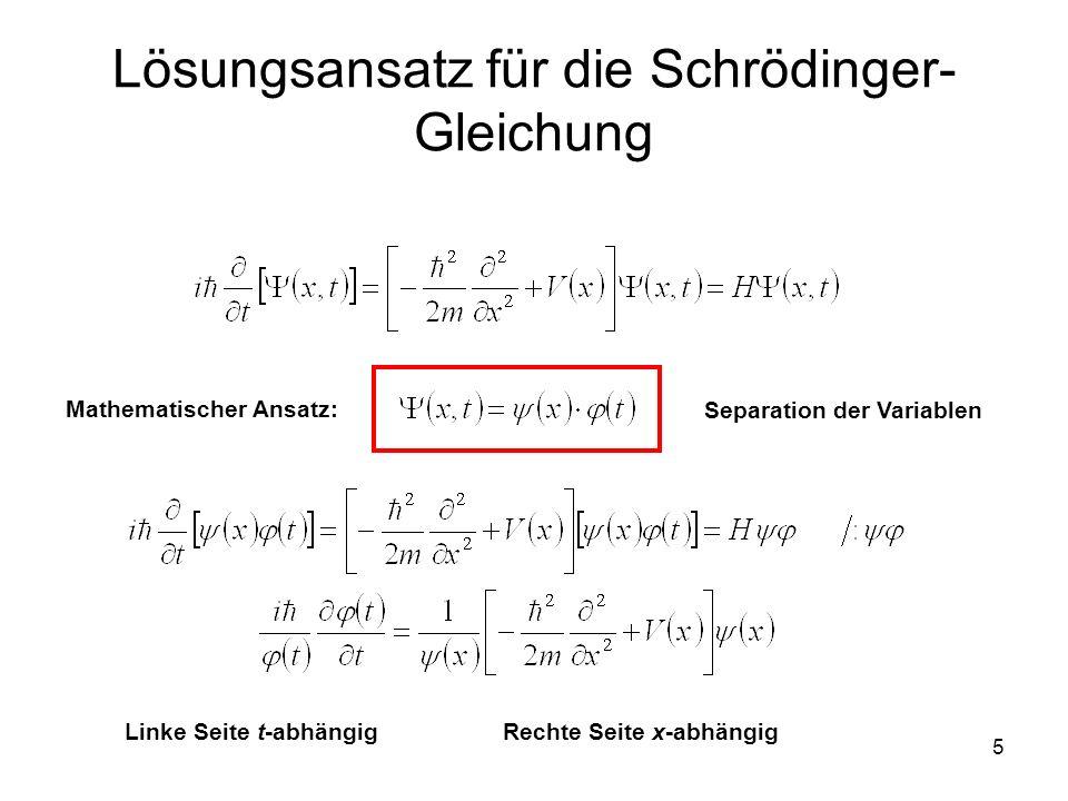 5 Lösungsansatz für die Schrödinger- Gleichung Linke Seite t-abhängigRechte Seite x-abhängig Mathematischer Ansatz: Separation der Variablen