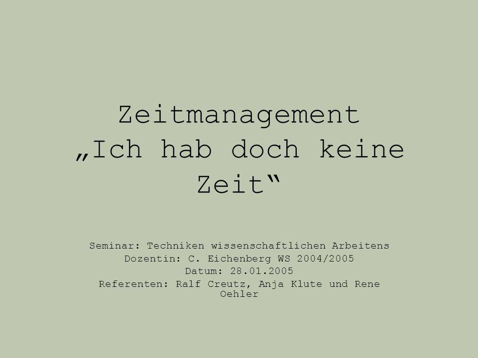 Zeitmanagement Ich hab doch keine Zeit Seminar: Techniken wissenschaftlichen Arbeitens Dozentin: C. Eichenberg WS 2004/2005 Datum: 28.01.2005 Referent