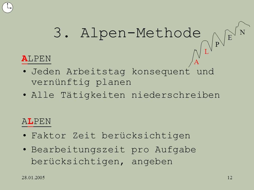 28.01.200512 3. Alpen-Methode ALPEN Jeden Arbeitstag konsequent und vernünftig planen Alle Tätigkeiten niederschreiben A L P E N ALPEN Faktor Zeit ber