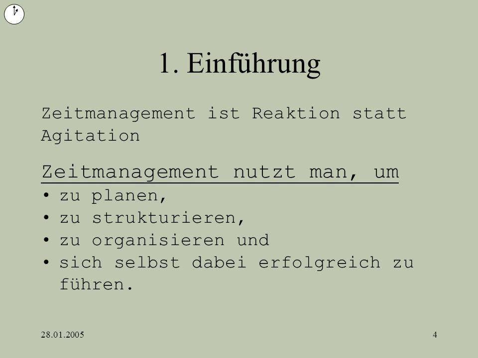 28.01.20054 1. Einführung Zeitmanagement nutzt man, um zu planen, zu strukturieren, zu organisieren und sich selbst dabei erfolgreich zu führen. Zeitm