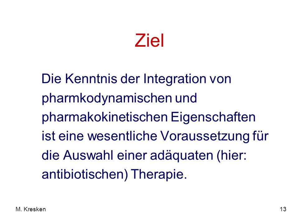 13M. Kresken Ziel Die Kenntnis der Integration von pharmkodynamischen und pharmakokinetischen Eigenschaften ist eine wesentliche Voraussetzung für die