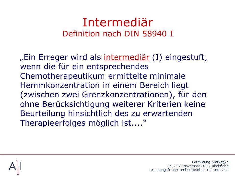 24 Intermediär Definition nach DIN 58940 I Ein Erreger wird als intermediär (I) eingestuft, wenn die für ein entsprechendes Chemotherapeutikum ermittelte minimale Hemmkonzentration in einem Bereich liegt (zwischen zwei Grenzkonzentrationen), für den ohne Berücksichtigung weiterer Kriterien keine Beurteilung hinsichtlich des zu erwartenden Therapieerfolges möglich ist....