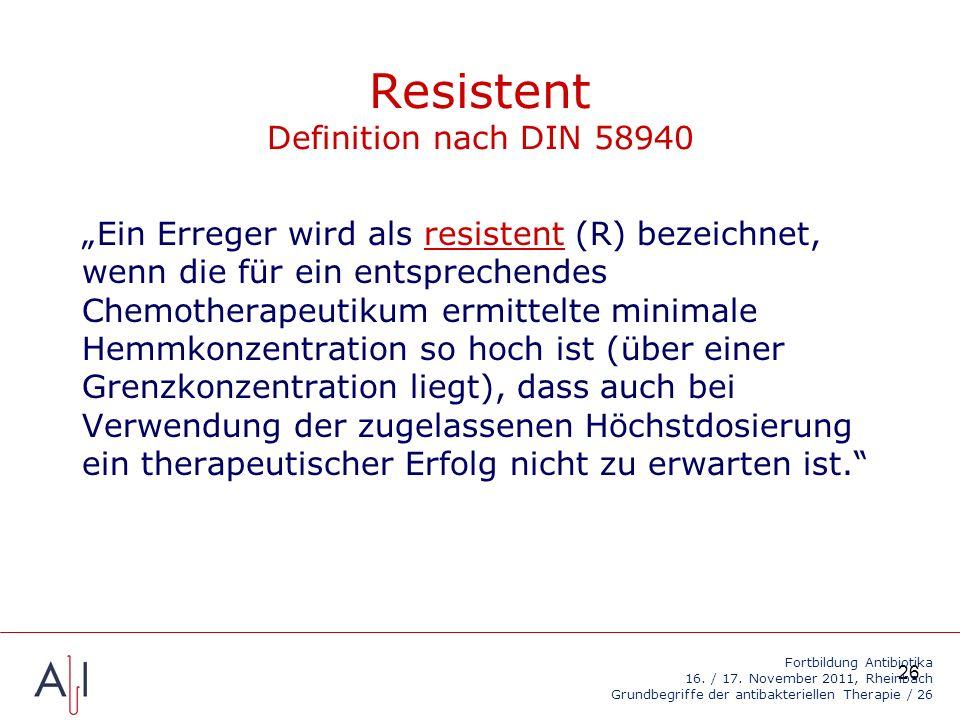 26 Resistent Definition nach DIN 58940 Ein Erreger wird als resistent (R) bezeichnet, wenn die für ein entsprechendes Chemotherapeutikum ermittelte minimale Hemmkonzentration so hoch ist (über einer Grenzkonzentration liegt), dass auch bei Verwendung der zugelassenen Höchstdosierung ein therapeutischer Erfolg nicht zu erwarten ist.