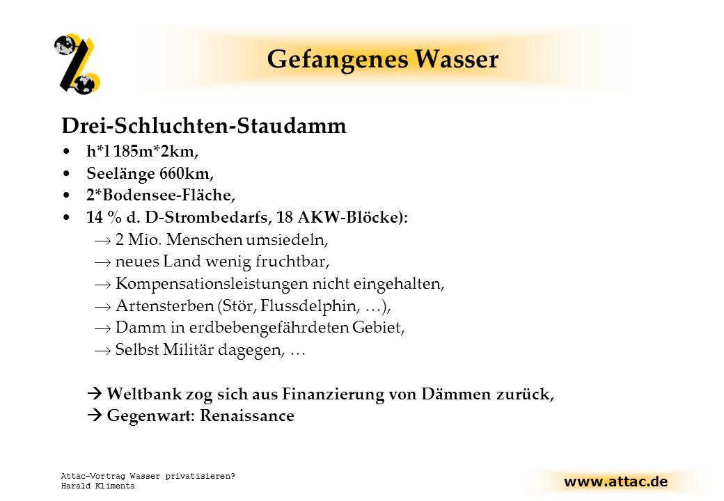 www.attac.de Attac-Vortrag Wasser privatisieren? Harald Klimenta Gefangenes Wasser Drei-Schluchten-Staudamm h*l 185m*2km, Seelänge 660km, 2*Bodensee-F