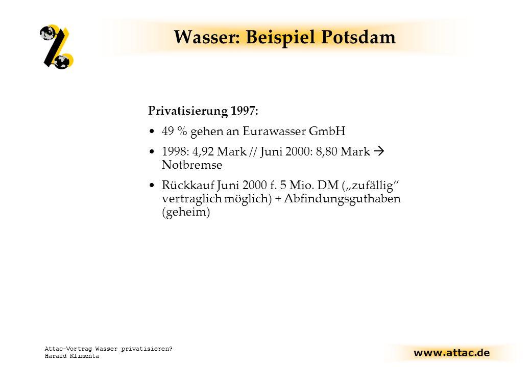 www.attac.de Attac-Vortrag Wasser privatisieren? Harald Klimenta Wasser: Beispiel Potsdam Privatisierung 1997: 49 % gehen an Eurawasser GmbH 1998: 4,9