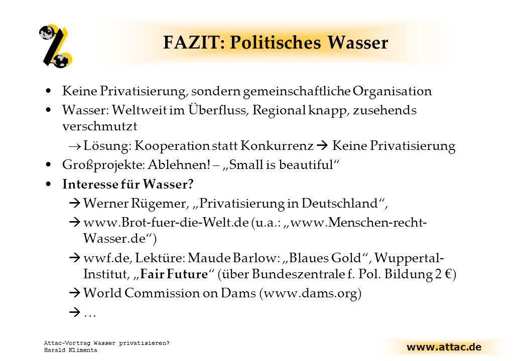 www.attac.de Attac-Vortrag Wasser privatisieren? Harald Klimenta FAZIT: Politisches Wasser Keine Privatisierung, sondern gemeinschaftliche Organisatio