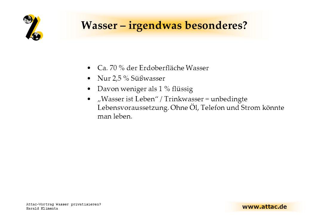 www.attac.de Attac-Vortrag Wasser privatisieren? Harald Klimenta Wasser – irgendwas besonderes? Ca. 70 % der Erdoberfläche Wasser Nur 2,5 % Süßwasser