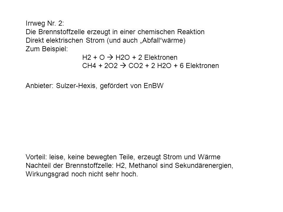 Irrweg Nr. 2: Die Brennstoffzelle erzeugt in einer chemischen Reaktion Direkt elektrischen Strom (und auch Abfallwärme) Zum Beispiel: H2 + O H2O + 2 E