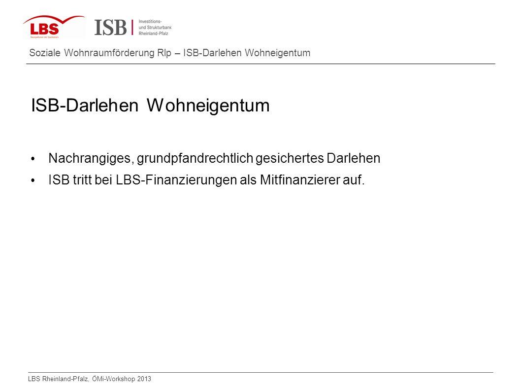 LBS Rheinland-Pfalz, ÖMi-Workshop 2013 Soziale Wohnraumförderung Rlp – ISB-Darlehen Wohneigentum ISB-Darlehen Wohneigentum Nachrangiges, grundpfandrec