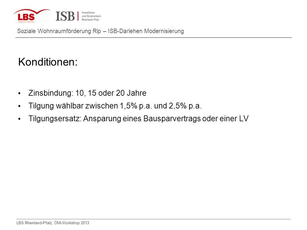 LBS Rheinland-Pfalz, ÖMi-Workshop 2013 Soziale Wohnraumförderung Rlp – ISB-Darlehen Modernisierung Konditionen: Zinsbindung: 10, 15 oder 20 Jahre Tilg