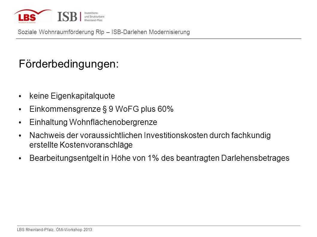 LBS Rheinland-Pfalz, ÖMi-Workshop 2013 Soziale Wohnraumförderung Rlp – ISB-Darlehen Modernisierung Förderbedingungen: keine Eigenkapitalquote Einkomme