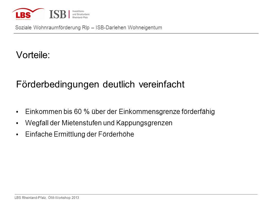 LBS Rheinland-Pfalz, ÖMi-Workshop 2013 Soziale Wohnraumförderung Rlp – ISB-Darlehen Wohneigentum Vorteile: Förderbedingungen deutlich vereinfacht Eink