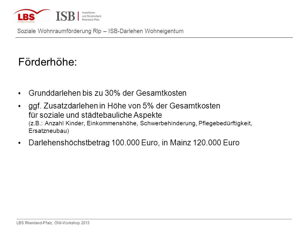 LBS Rheinland-Pfalz, ÖMi-Workshop 2013 Soziale Wohnraumförderung Rlp – ISB-Darlehen Wohneigentum Förderhöhe: Grunddarlehen bis zu 30% der Gesamtkosten