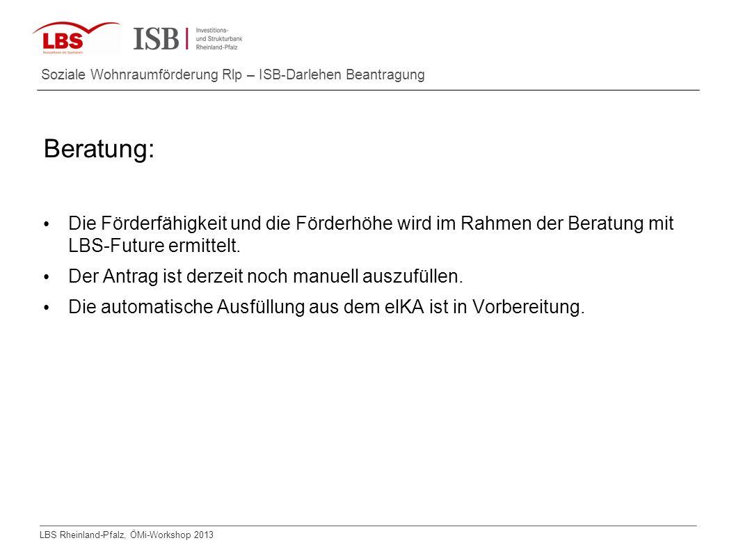 LBS Rheinland-Pfalz, ÖMi-Workshop 2013 Soziale Wohnraumförderung Rlp – ISB-Darlehen Beantragung Beratung: Die Förderfähigkeit und die Förderhöhe wird