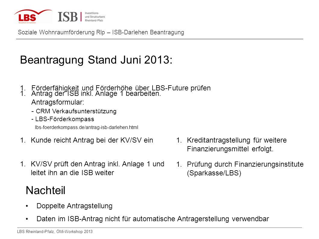 LBS Rheinland-Pfalz, ÖMi-Workshop 2013 Soziale Wohnraumförderung Rlp – ISB-Darlehen Beantragung Beantragung Stand Juni 2013: 1.Förderfähigkeit und För
