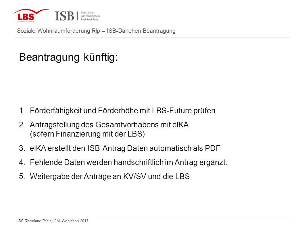 LBS Rheinland-Pfalz, ÖMi-Workshop 2013 Soziale Wohnraumförderung Rlp – ISB-Darlehen Beantragung Beantragung künftig: 1.Förderfähigkeit und Förderhöhe