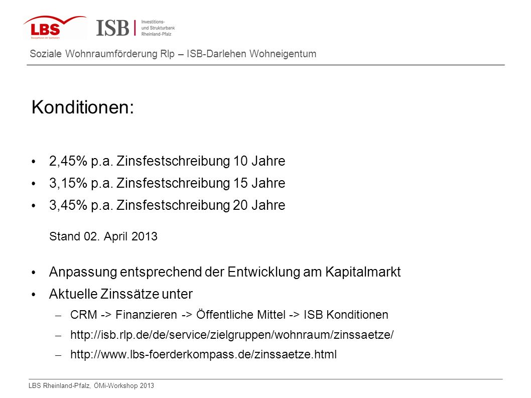 LBS Rheinland-Pfalz, ÖMi-Workshop 2013 Soziale Wohnraumförderung Rlp – ISB-Darlehen Wohneigentum Konditionen: 2,45% p.a. Zinsfestschreibung 10 Jahre 3