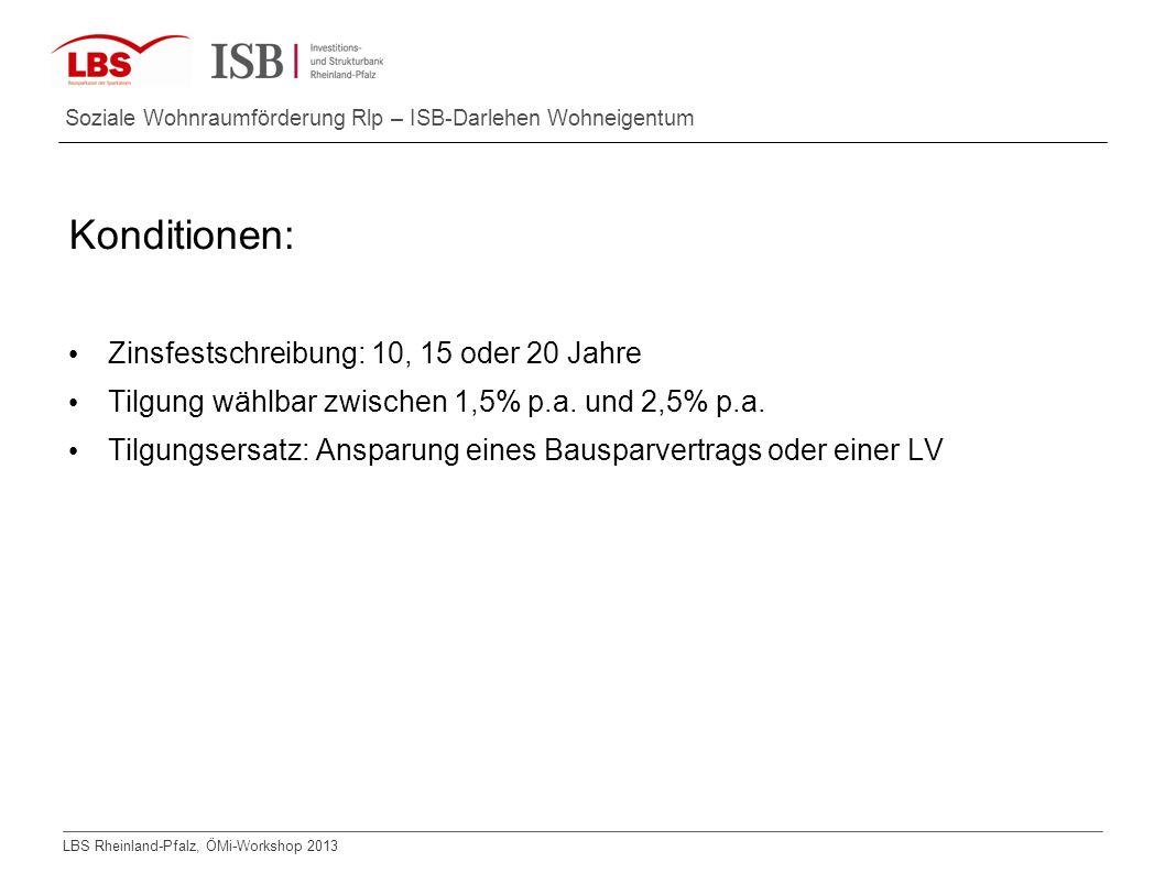 LBS Rheinland-Pfalz, ÖMi-Workshop 2013 Soziale Wohnraumförderung Rlp – ISB-Darlehen Wohneigentum Konditionen: Zinsfestschreibung: 10, 15 oder 20 Jahre