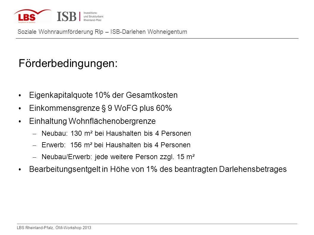 LBS Rheinland-Pfalz, ÖMi-Workshop 2013 Soziale Wohnraumförderung Rlp – ISB-Darlehen Wohneigentum Förderbedingungen: Eigenkapitalquote 10% der Gesamtko