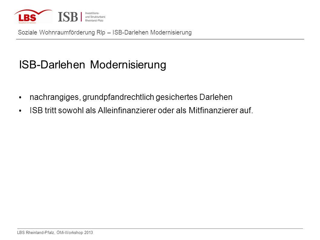 LBS Rheinland-Pfalz, ÖMi-Workshop 2013 Soziale Wohnraumförderung Rlp – ISB-Darlehen Modernisierung ISB-Darlehen Modernisierung nachrangiges, grundpfan