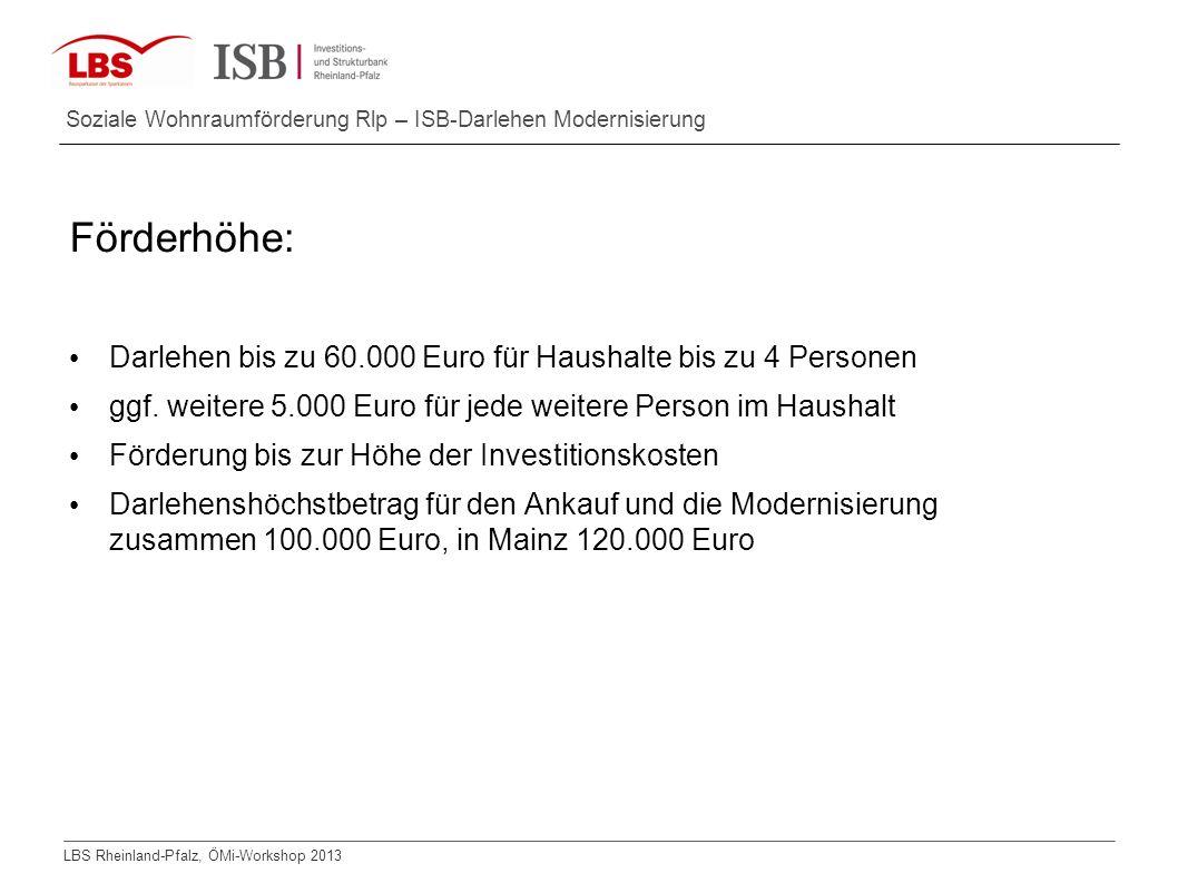 LBS Rheinland-Pfalz, ÖMi-Workshop 2013 Soziale Wohnraumförderung Rlp – ISB-Darlehen Modernisierung Förderhöhe: Darlehen bis zu 60.000 Euro für Haushal