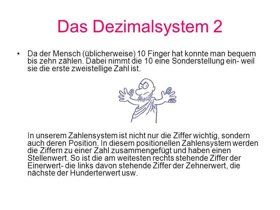 Das Dezimalsystem 2 Da der Mensch (üblicherweise) 10 Finger hat konnte man bequem bis zehn zählen. Dabei nimmt die 10 eine Sonderstellung ein- weil si