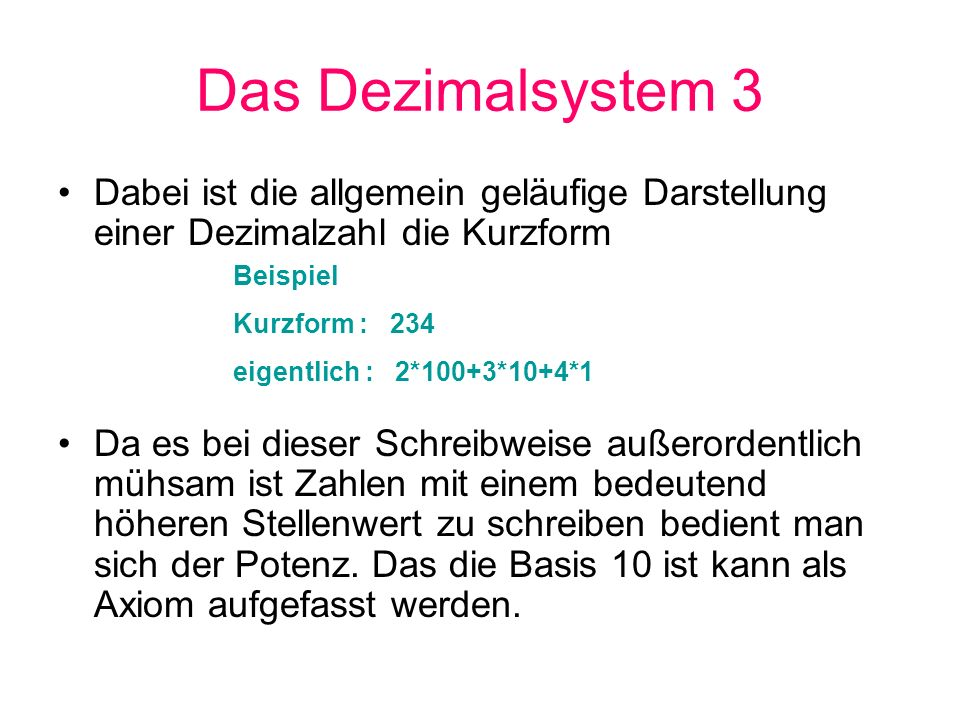 Das Dezimalsystem 4 Da im Einer-Bereich noch kein Vielfaches der Basis 10 vorliegt ist hier die Potenz =0 (10 0 ist 1) und im Zehner-Bereich =1 (10 1 ist 10).