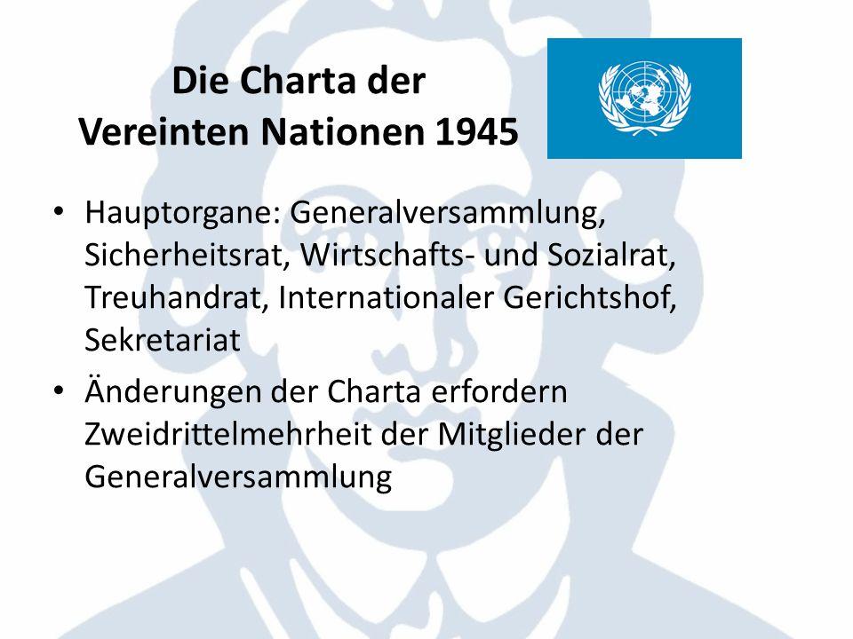 Die Charta der Vereinten Nationen 1945 Hauptorgane: Generalversammlung, Sicherheitsrat, Wirtschafts- und Sozialrat, Treuhandrat, Internationaler Geric