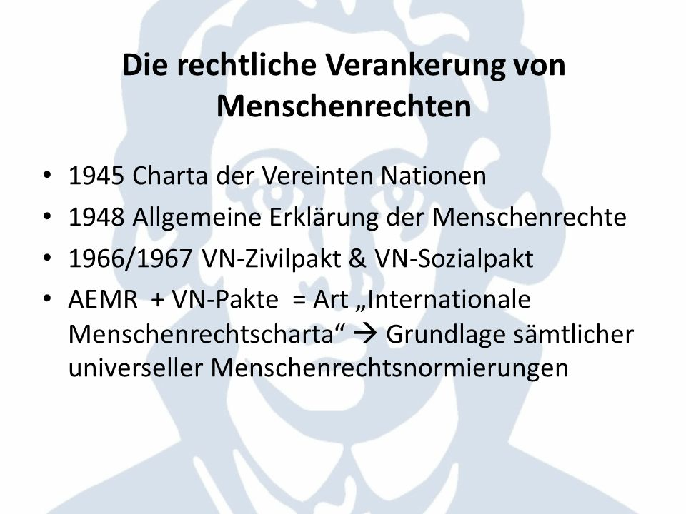 Die rechtliche Verankerung von Menschenrechten 1945 Charta der Vereinten Nationen 1948 Allgemeine Erklärung der Menschenrechte 1966/1967 VN-Zivilpakt
