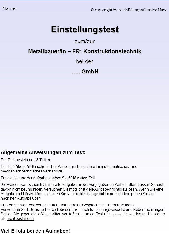 Einstellungstestzum/zur Metallbauer/in – FR: Konstruktionstechnik bei der ….. GmbH Allgemeine Anweisungen zum Test: Der Test besteht aus 2 Teilen. Der