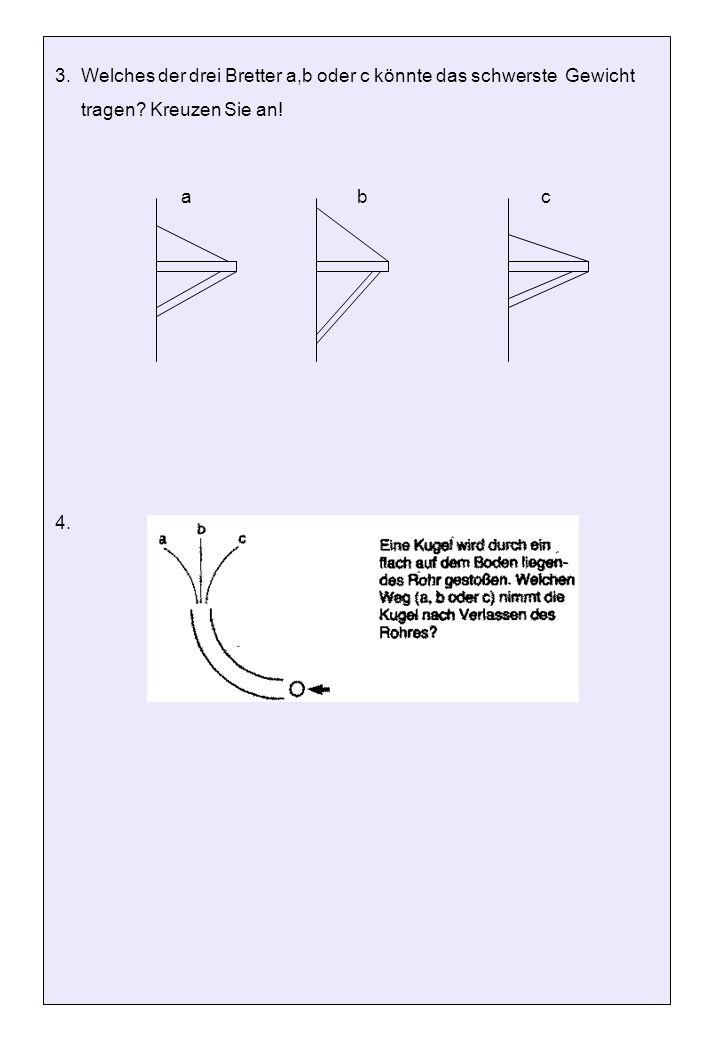 3. Welches der drei Bretter a,b oder c könnte das schwerste Gewicht tragen? Kreuzen Sie an! 4. abc