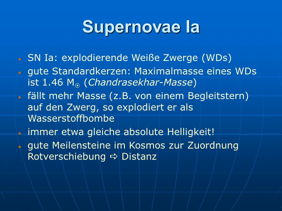 SN Ia: explodierende Weiße Zwerge (WDs) gute Standardkerzen: Maximalmasse eines WDs ist 1.46 M (Chandrasekhar-Masse) fällt mehr Masse (z.B. von einem