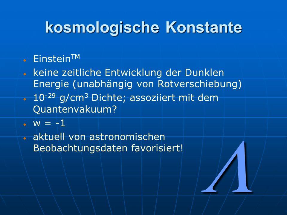 kosmologische Konstante Einstein TM keine zeitliche Entwicklung der Dunklen Energie (unabhängig von Rotverschiebung) 10 -29 g/cm 3 Dichte; assoziiert